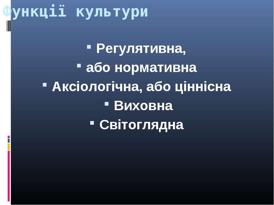 Функції культури Регулятивна, або нормативна Аксіологічна, або ціннісна Вихов...