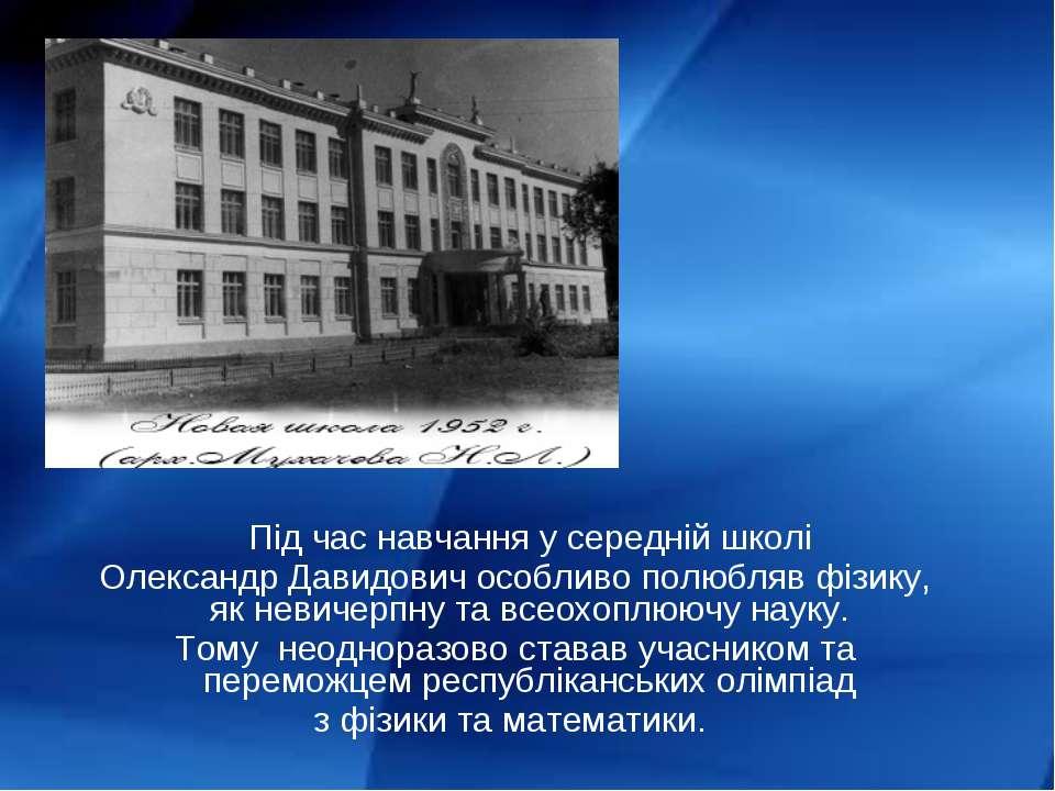 Під час навчання у середній школі Олександр Давидович особливо полюбляв фізик...