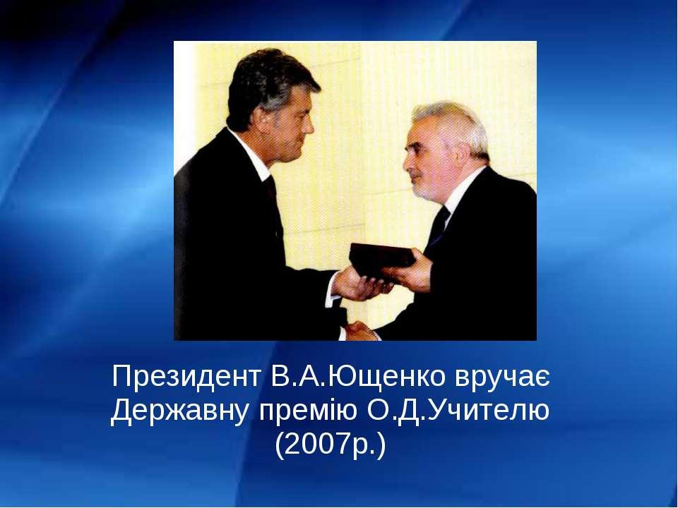 Президент В.А.Ющенко вручає Державну премію О.Д.Учителю (2007р.)